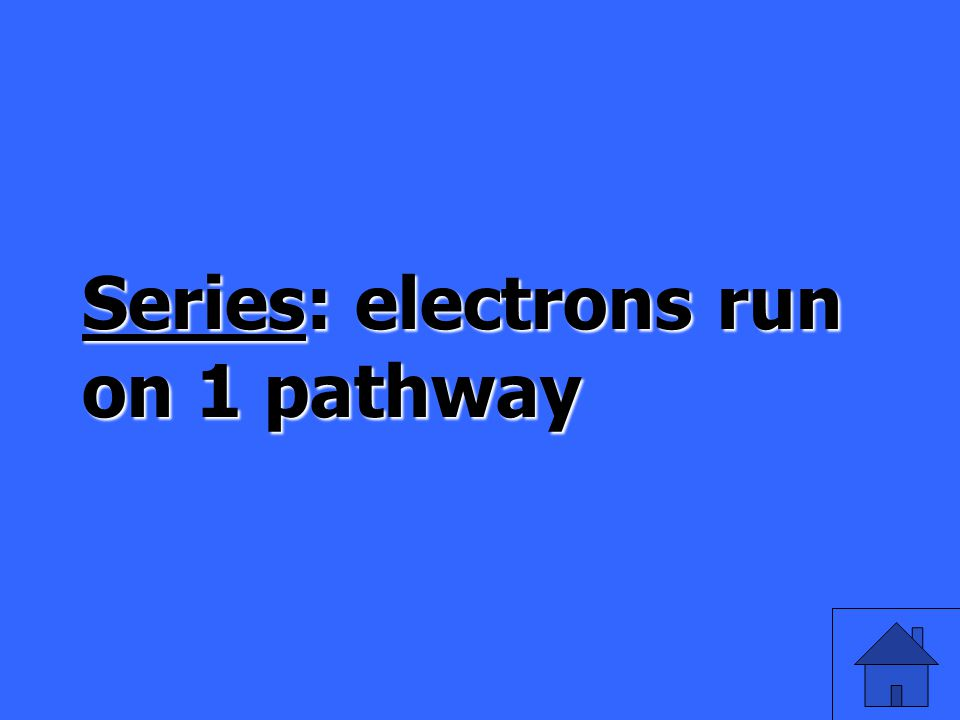 Series: electrons run on 1 pathway
