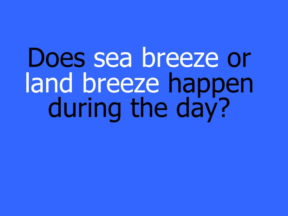 Does sea breeze or land breeze happen during the day