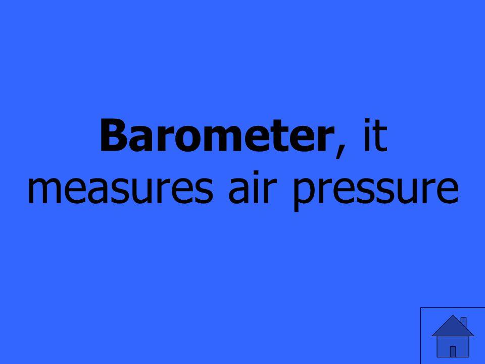 Barometer, it measures air pressure