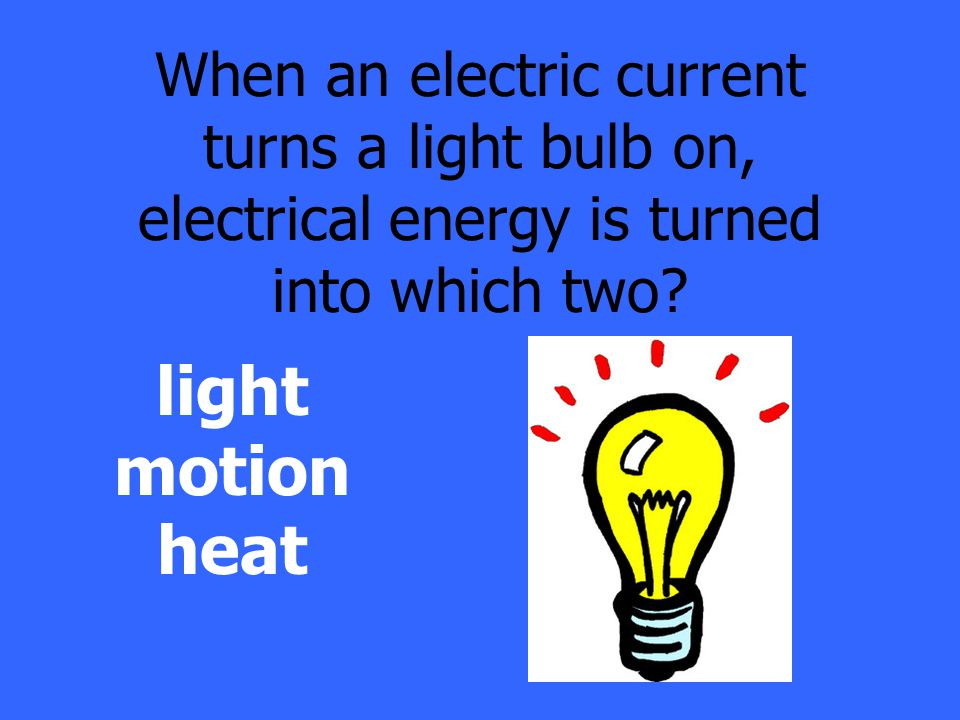 When an electric current turns a light bulb on, electrical energy is turned into which two.