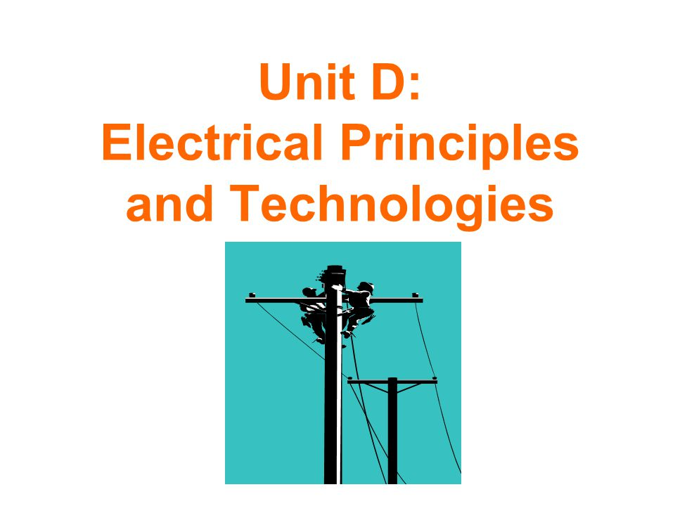 Unit D: Electrical Principles and Technologies