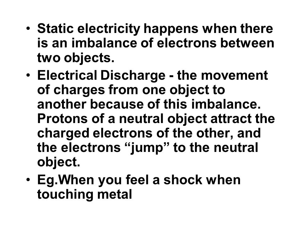 Static electricity happens when there is an imbalance of electrons between two objects. Electrical Discharge - the movement of charges from one object