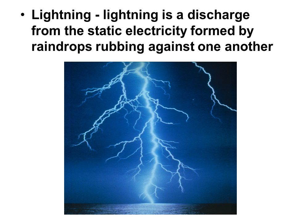 Lightning - lightning is a discharge from the static electricity formed by raindrops rubbing against one another