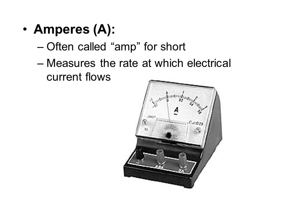"Amperes (A): –Often called ""amp"" for short –Measures the rate at which electrical current flows"