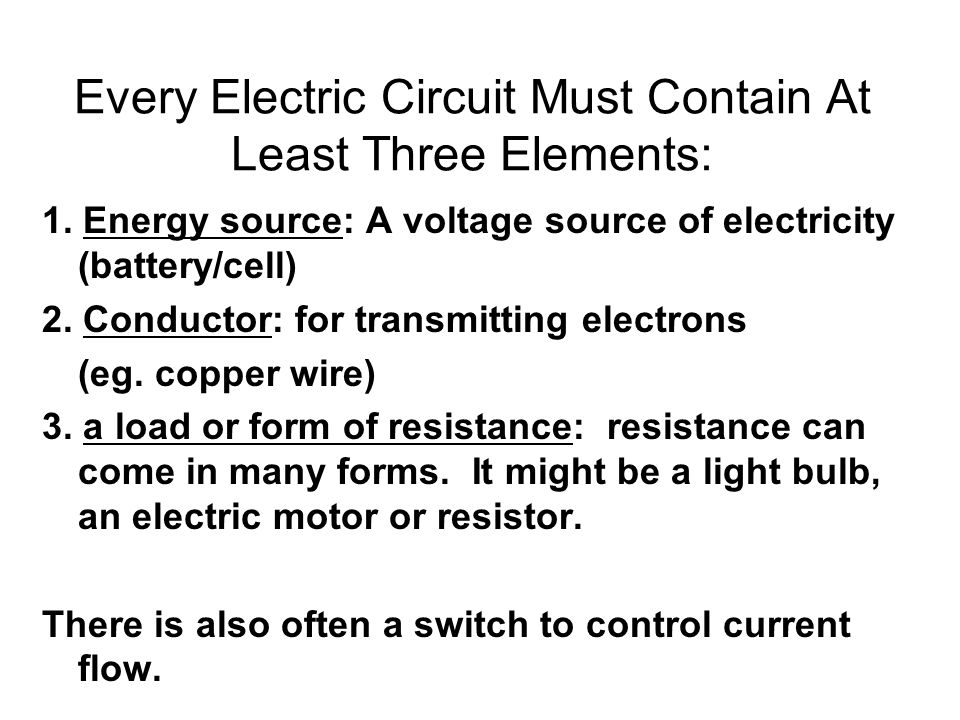 Every Electric Circuit Must Contain At Least Three Elements: 1. Energy source: A voltage source of electricity (battery/cell) 2. Conductor: for transm