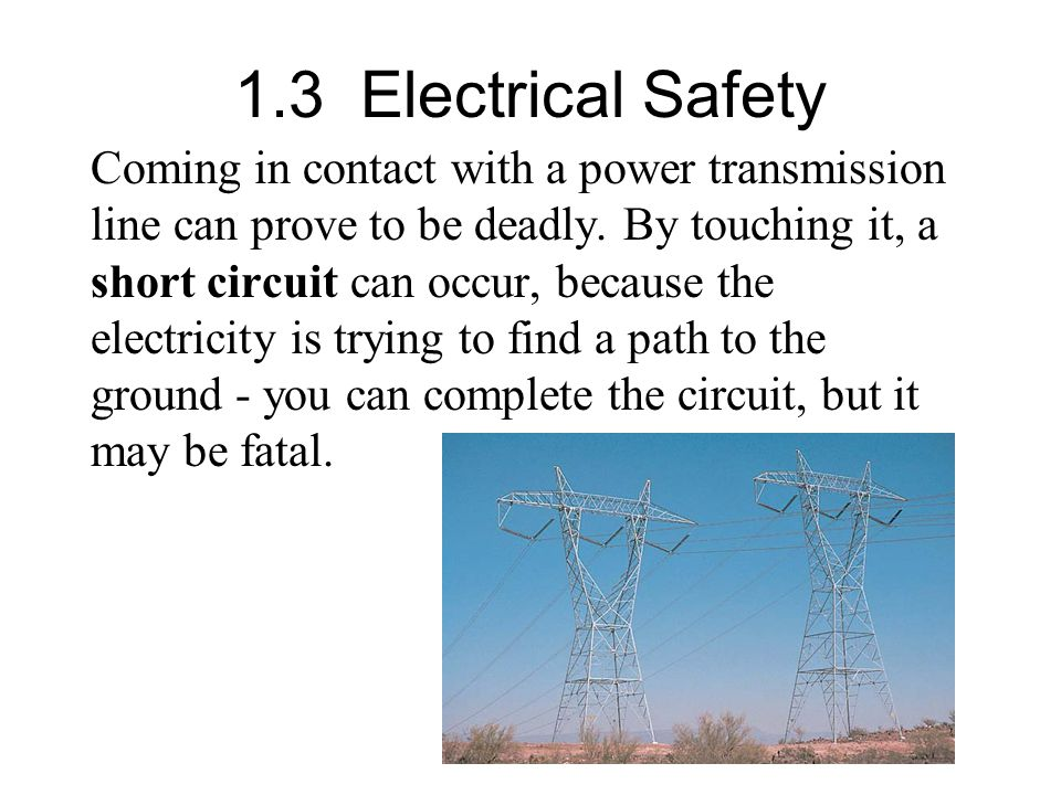 1.3 Electrical Safety Coming in contact with a power transmission line can prove to be deadly.