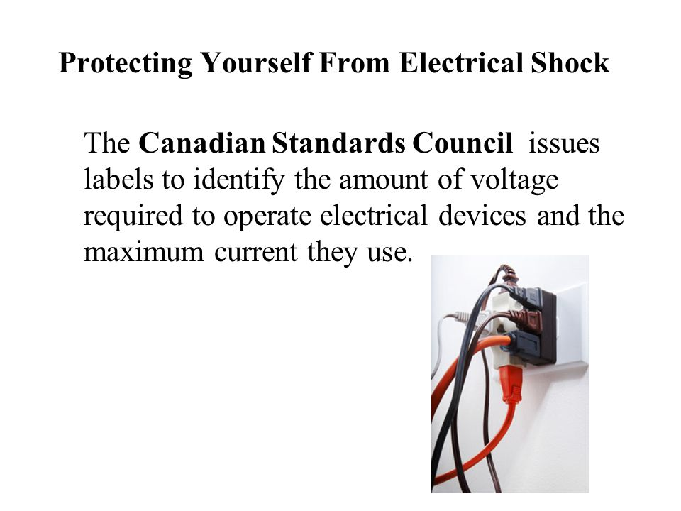 Protecting Yourself From Electrical Shock The Canadian Standards Council issues labels to identify the amount of voltage required to operate electrica