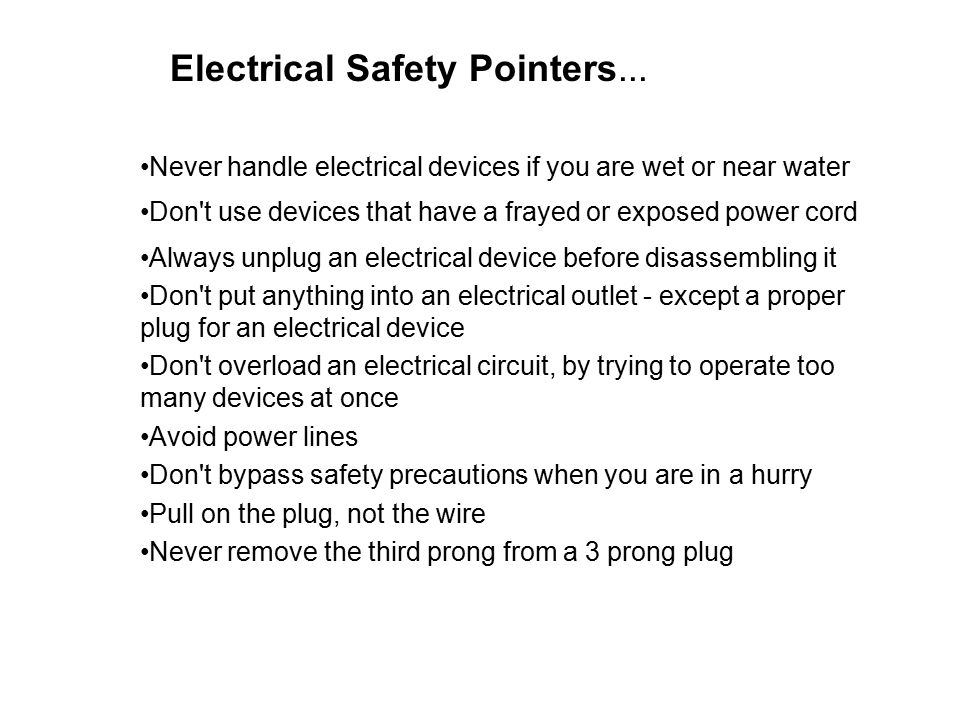 Electrical Safety Pointers... Never handle electrical devices if you are wet or near water Don't use devices that have a frayed or exposed power cord