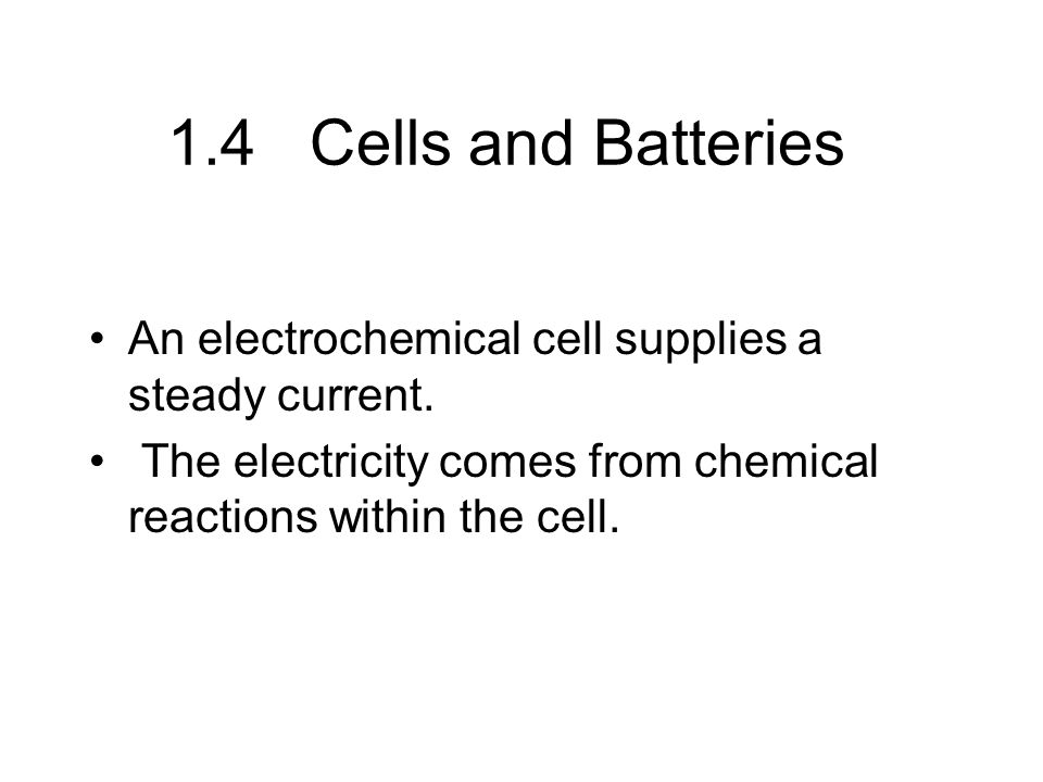 1.4 Cells and Batteries An electrochemical cell supplies a steady current. The electricity comes from chemical reactions within the cell.