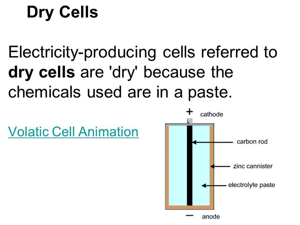 Dry Cells Electricity-producing cells referred to dry cells are 'dry' because the chemicals used are in a paste. Volatic Cell Animation