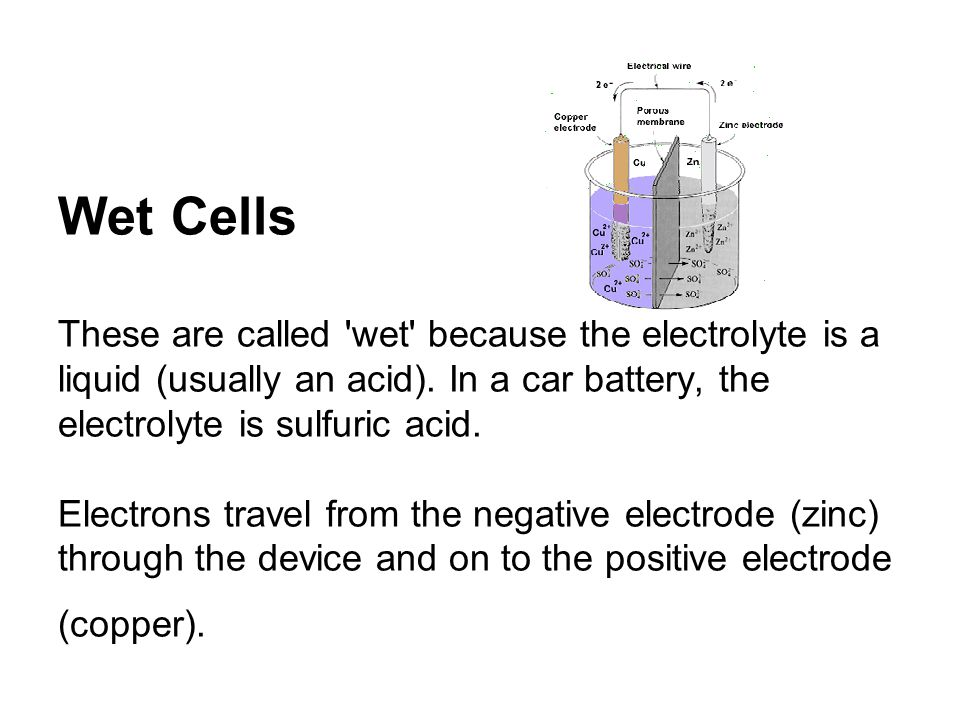 Wet Cells These are called wet because the electrolyte is a liquid (usually an acid).