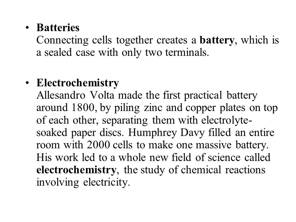 Batteries Connecting cells together creates a battery, which is a sealed case with only two terminals.