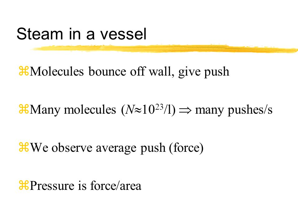 Steam in a vessel zMolecules bounce off wall, give push zMany molecules (N  10 23 /l)  many pushes/s zWe observe average push (force) zPressure is force/area