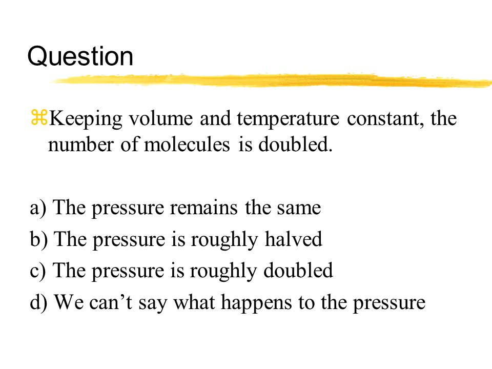 Question zKeeping volume and temperature constant, the number of molecules is doubled. a) The pressure remains the same b) The pressure is roughly hal