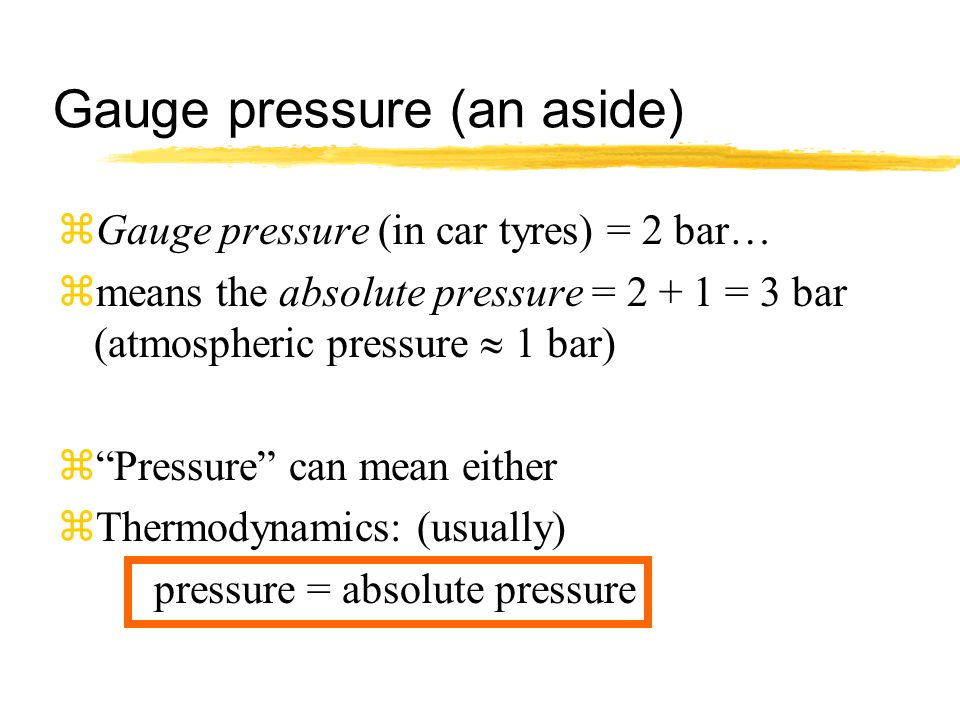 Gauge pressure (an aside) zGauge pressure (in car tyres) = 2 bar… zmeans the absolute pressure = 2 + 1 = 3 bar (atmospheric pressure  1 bar) z Pressure can mean either zThermodynamics: (usually) pressure = absolute pressure
