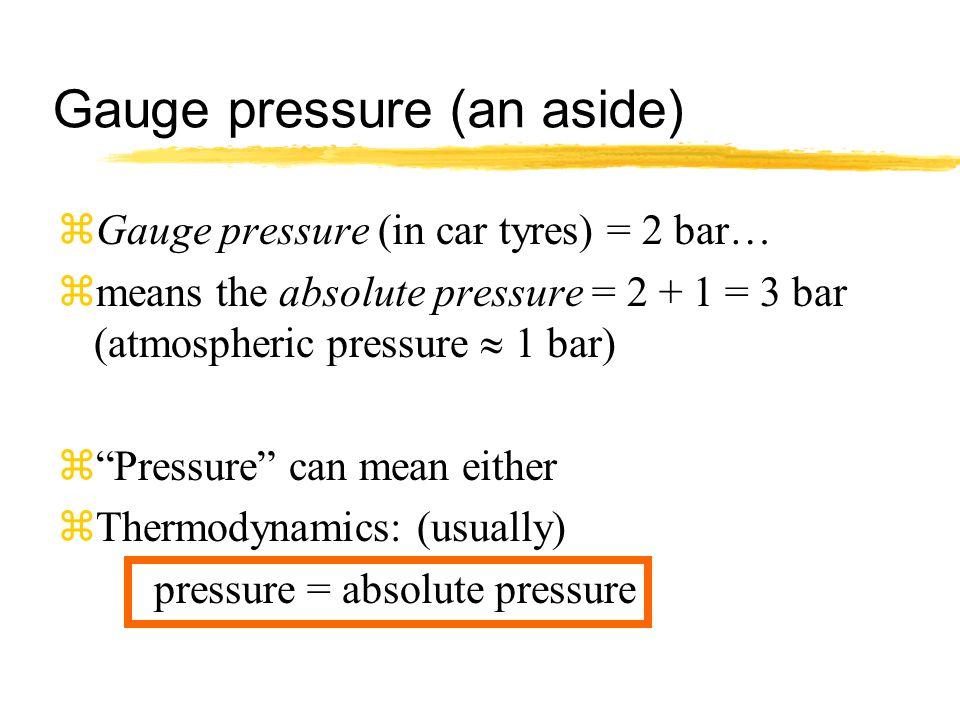 Gauge pressure (an aside) zGauge pressure (in car tyres) = 2 bar… zmeans the absolute pressure = 2 + 1 = 3 bar (atmospheric pressure  1 bar) z Pressure can mean either zThermodynamics: (usually) pressure = absolute pressure