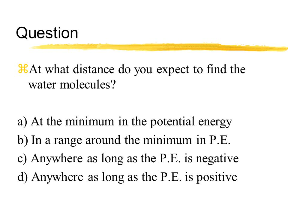 Question zAt what distance do you expect to find the water molecules? a) At the minimum in the potential energy b) In a range around the minimum in P.