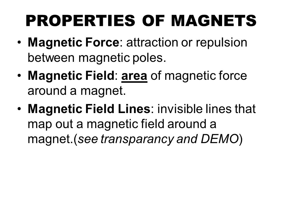 PROPERTIES OF MAGNETS Magnetic Force: attraction or repulsion between magnetic poles.