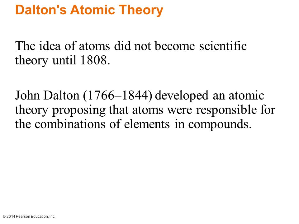 © 2014 Pearson Education, Inc. The idea of atoms did not become scientific theory until 1808.