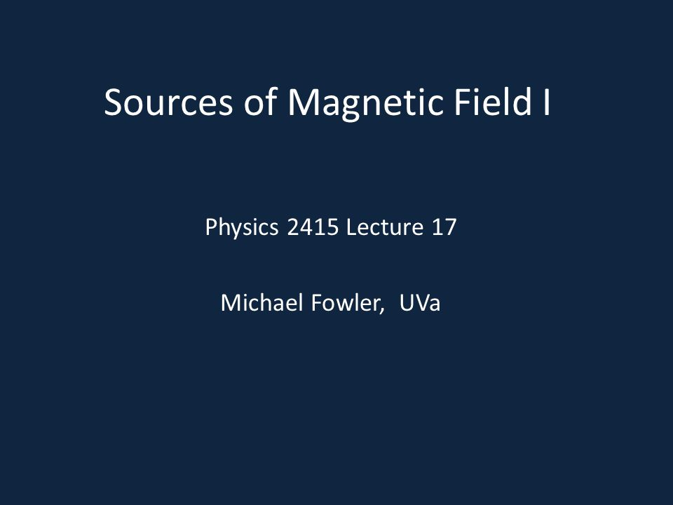 Sources of Magnetic Field I Physics 2415 Lecture 17 Michael Fowler, UVa