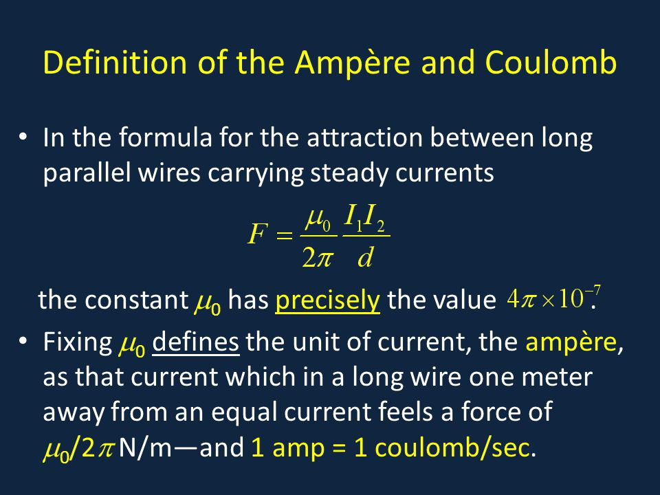 Definition of the Ampère and Coulomb In the formula for the attraction between long parallel wires carrying steady currents the constant  0 has precisely the value.