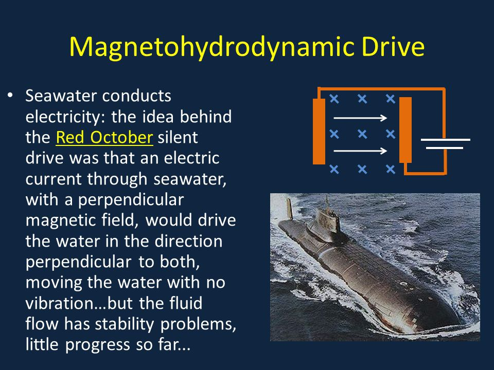 Magnetohydrodynamic Drive Seawater conducts electricity: the idea behind the Red October silent drive was that an electric current through seawater, with a perpendicular magnetic field, would drive the water in the direction perpendicular to both, moving the water with no vibration…but the fluid flow has stability problems, little progress so far...Red October