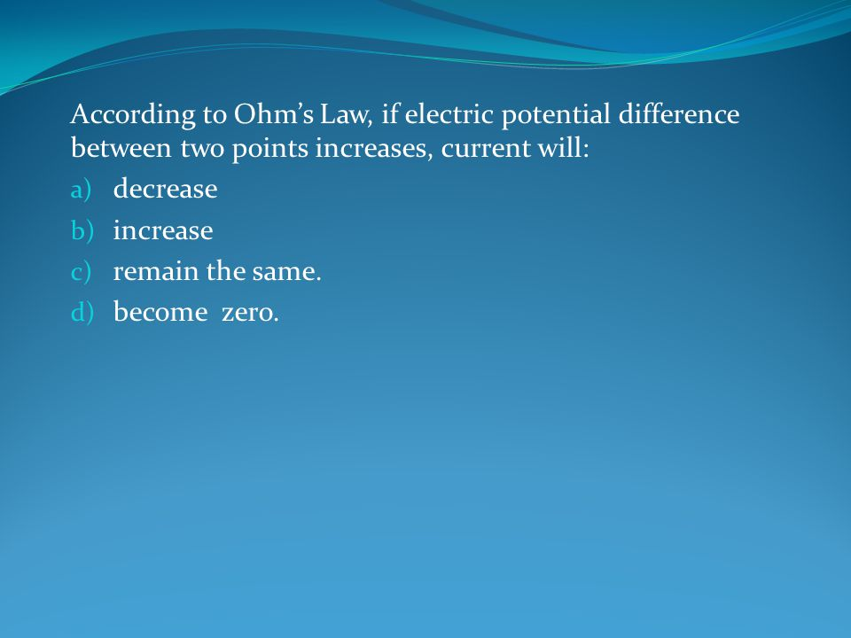 According to Ohm's Law, if electric potential difference between two points increases, current will: a) decrease b) increase c) remain the same.