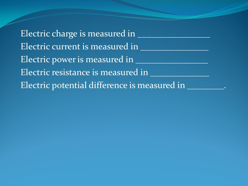 Electric charge is measured in ________________ Electric current is measured in _______________ Electric power is measured in ________________ Electric resistance is measured in _____________ Electric potential difference is measured in ________.