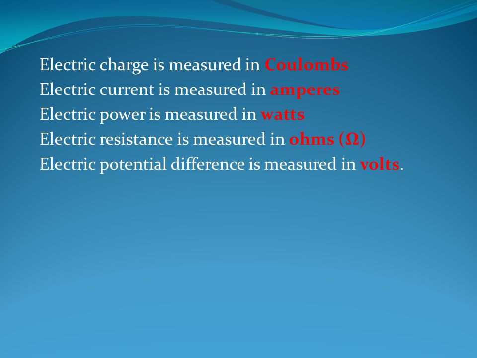 Electric charge is measured in Coulombs Electric current is measured in amperes Electric power is measured in watts Electric resistance is measured in ohms (Ω) Electric potential difference is measured in volts.