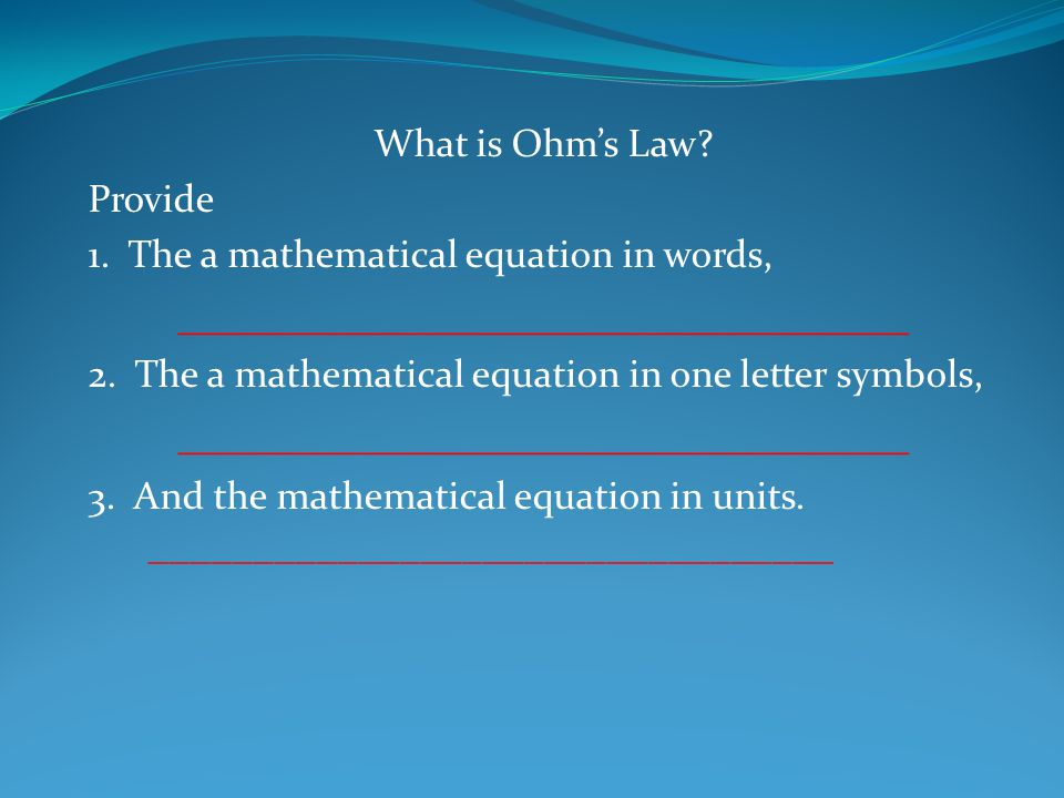 What is Ohm's Law.Provide 1. The a mathematical equation in words, Volts = Current X Resistance 2.