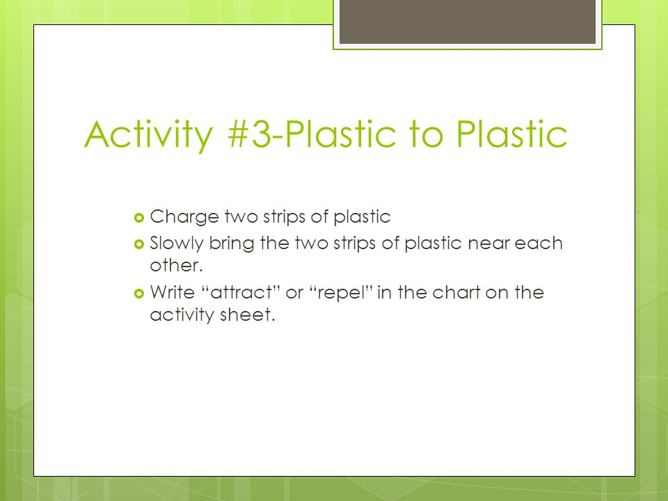 Activity #3-Plastic to Plastic  Charge two strips of plastic  Slowly bring the two strips of plastic near each other.