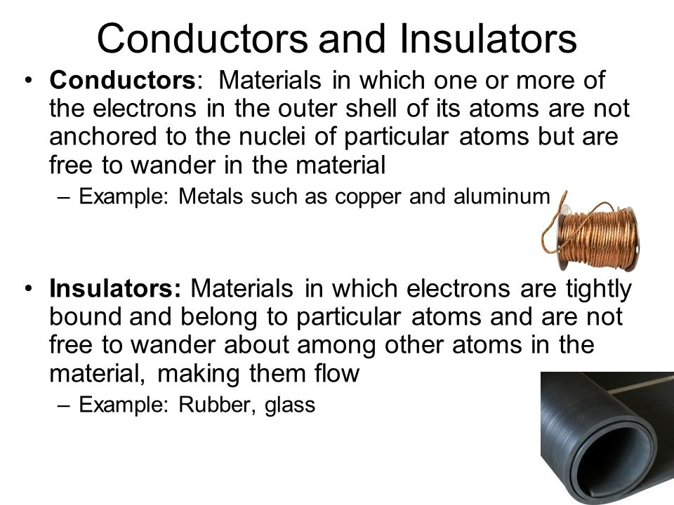 Conductors and Insulators Conductors: Materials in which one or more of the electrons in the outer shell of its atoms are not anchored to the nuclei of particular atoms but are free to wander in the material –Example: Metals such as copper and aluminum Insulators: Materials in which electrons are tightly bound and belong to particular atoms and are not free to wander about among other atoms in the material, making them flow –Example: Rubber, glass