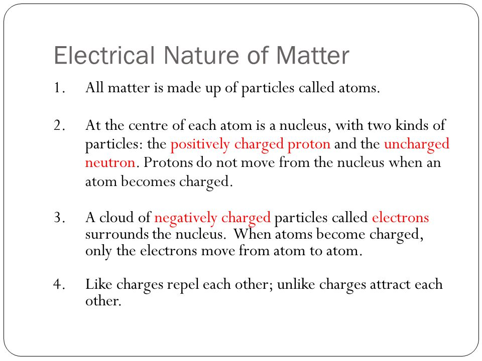 Electrical Nature of Matter 1.All matter is made up of particles called atoms. 2.At the centre of each atom is a nucleus, with two kinds of particles:
