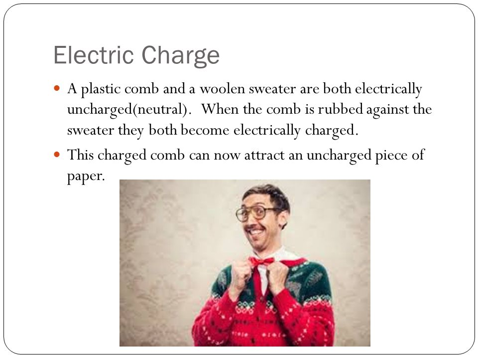 Electric Charge A plastic comb and a woolen sweater are both electrically uncharged(neutral). When the comb is rubbed against the sweater they both be
