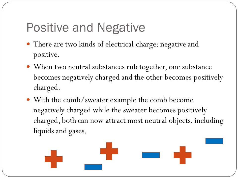 Positive and Negative There are two kinds of electrical charge: negative and positive. When two neutral substances rub together, one substance becomes
