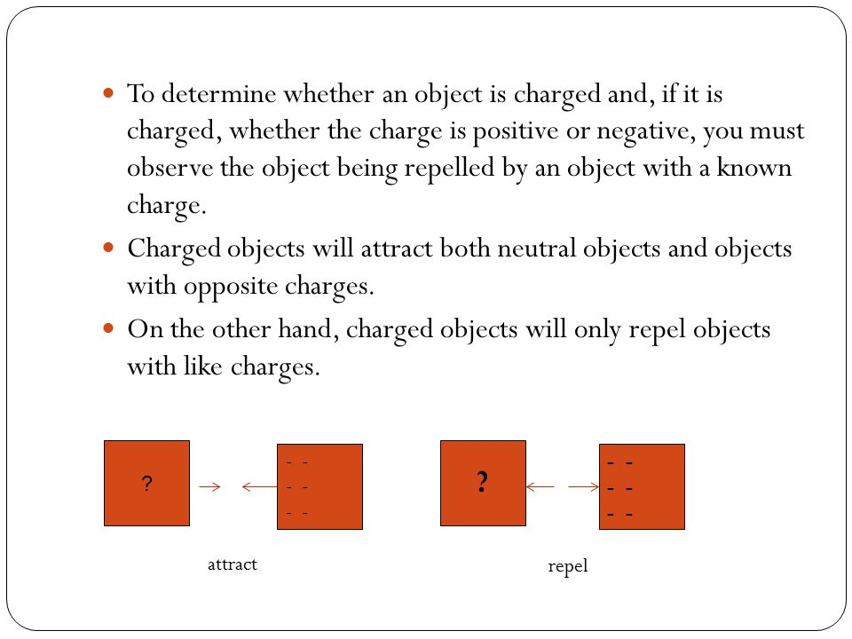 To determine whether an object is charged and, if it is charged, whether the charge is positive or negative, you must observe the object being repelle