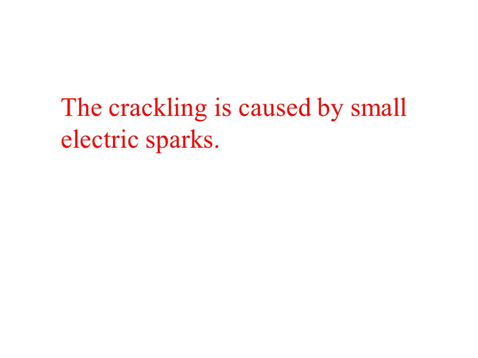 The crackling is caused by small electric sparks.