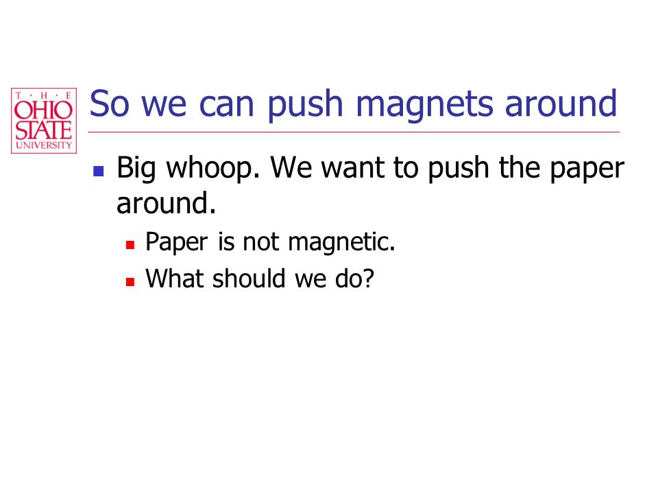 So we can push magnets around Big whoop. We want to push the paper around.