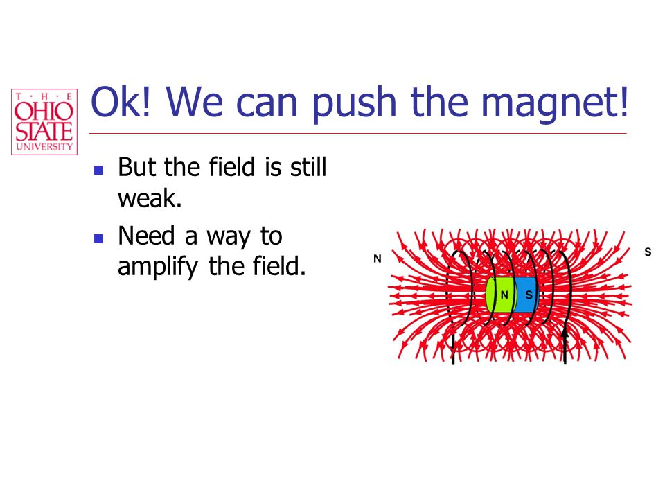 Ok! We can push the magnet! But the field is still weak. Need a way to amplify the field.