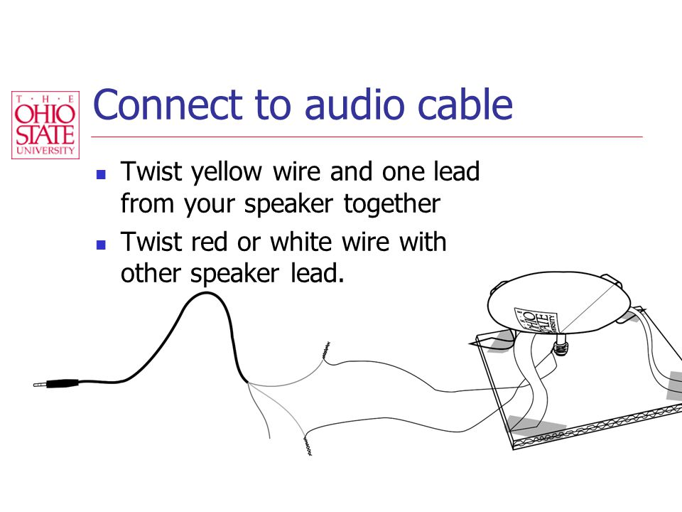 Connect to audio cable Twist yellow wire and one lead from your speaker together Twist red or white wire with other speaker lead.