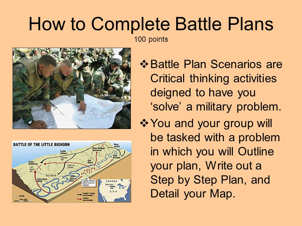 How to Complete Battle Plans 100 points  Battle Plan Scenarios are Critical thinking activities deigned to have you 'solve' a military problem.  You