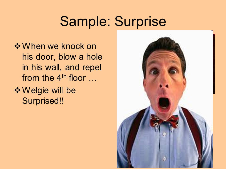 Sample: Surprise  When we knock on his door, blow a hole in his wall, and repel from the 4 th floor …  Welgie will be Surprised!!