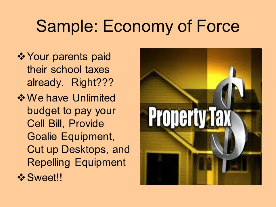 Sample: Economy of Force  Your parents paid their school taxes already. Right???  We have Unlimited budget to pay your Cell Bill, Provide Goalie Equ