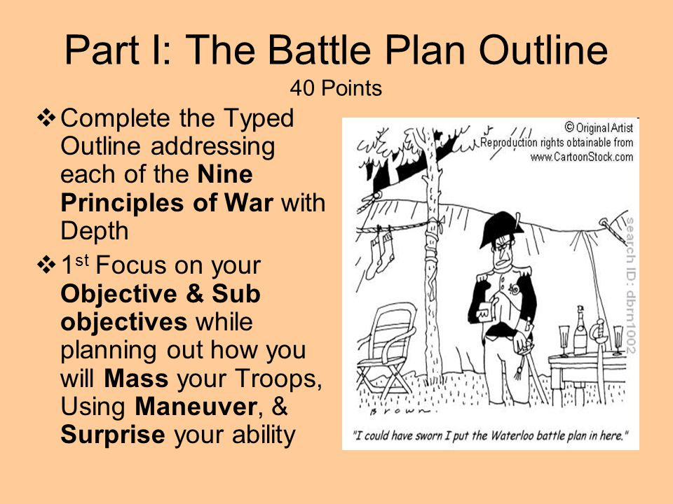 Part I: The Battle Plan Outline 40 Points  Complete the Typed Outline addressing each of the Nine Principles of War with Depth  1 st Focus on your O