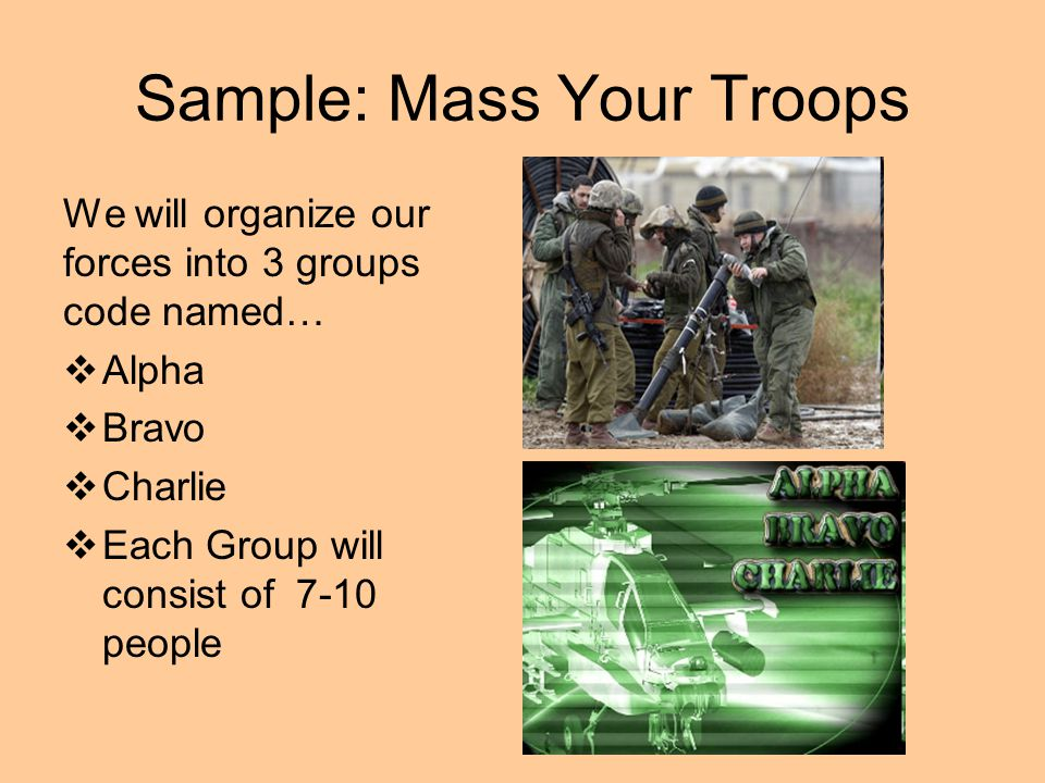 Sample: Mass Your Troops We will organize our forces into 3 groups code named…  Alpha  Bravo  Charlie  Each Group will consist of 7-10 people