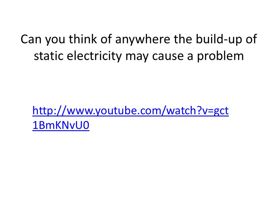 Can you think of anywhere the build-up of static electricity may cause a problem http://www.youtube.com/watch v=gct 1BmKNvU0