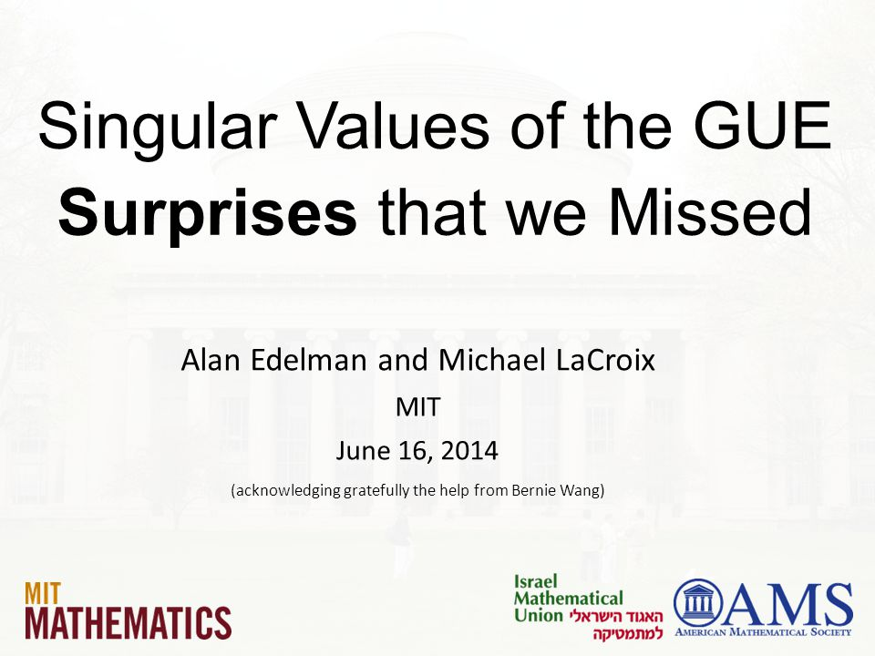 Singular Values of the GUE Surprises that we Missed Alan Edelman and Michael LaCroix MIT June 16, 2014 (acknowledging gratefully the help from Bernie Wang)