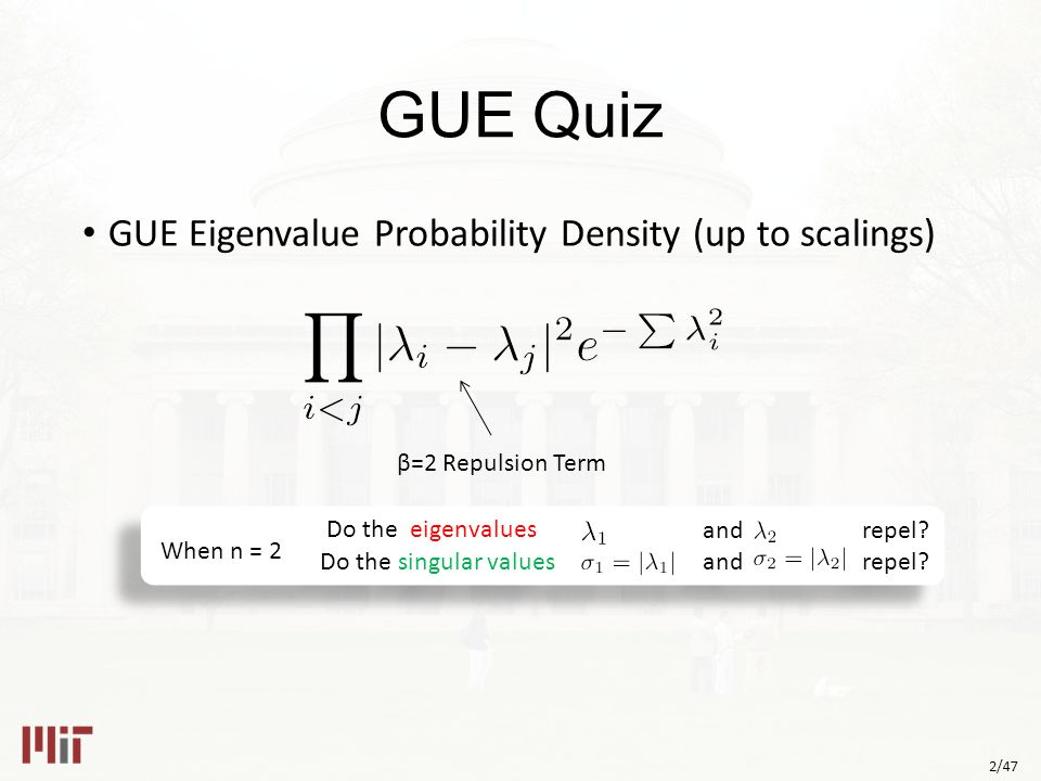2/47 GUE Quiz GUE Eigenvalue Probability Density (up to scalings) β=2 Repulsion Term and repel.
