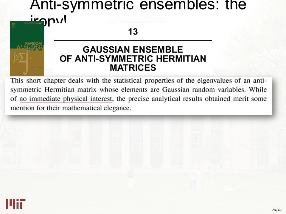 28/47 Anti-symmetric ensembles: the irony!