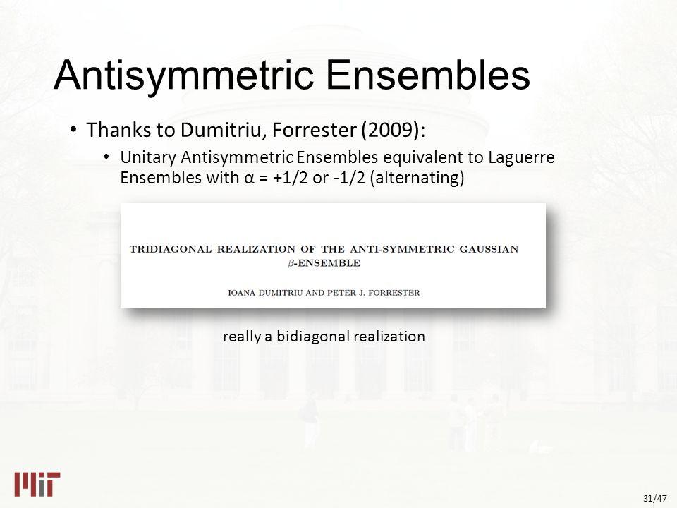 31/47 Antisymmetric Ensembles Thanks to Dumitriu, Forrester (2009): Unitary Antisymmetric Ensembles equivalent to Laguerre Ensembles with α = +1/2 or -1/2 (alternating) really a bidiagonal realization